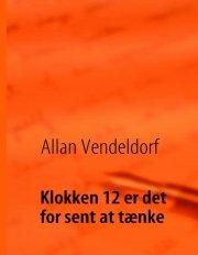 Allan Vendeldorf - Klokken 12 Er Det For Sent At Tænke - Bog