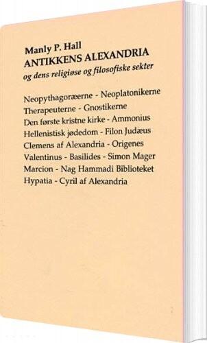 Image of   Antikkens Alexandria Og Dens Religiøse Og Filosofiske Sekter - Manly Palmer Hall - Bog