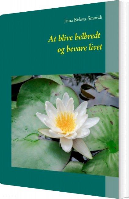 Image of   At Blive Helbredt Og Bevare Livet - Irina Belova-smorzh - Bog