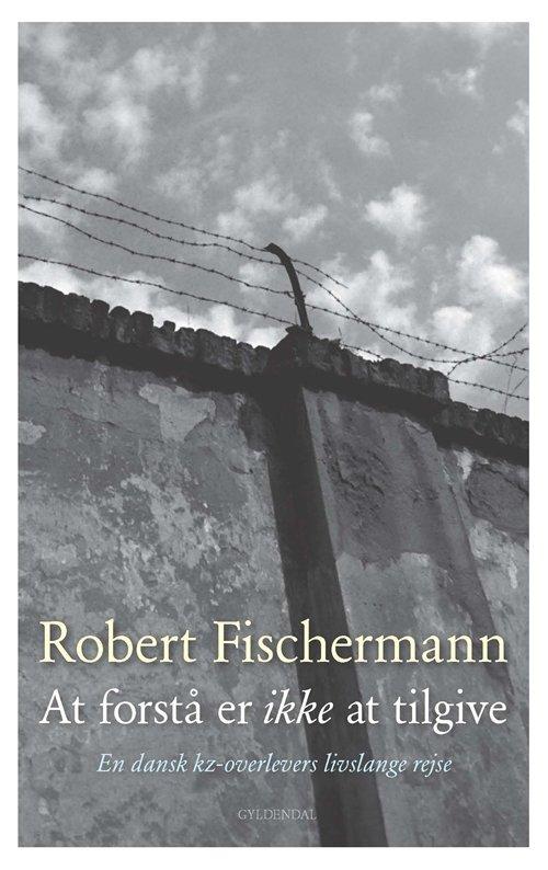 Billede af At Forstå Er Ikke At Tilgive - Robert Fischermann - Bog