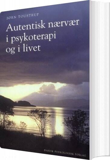 Autentisk Nærvær I Psykoterapi Og I Livet - Jørn Toustrup - Bog