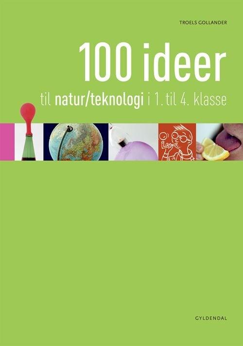 Image of   100 Ideer Til Natur/teknologi I 1.-4. Klasse - Troels Gollander - Bog