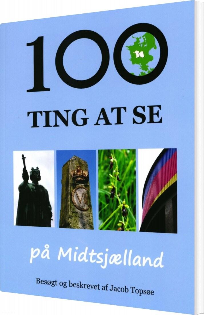 Image of   100 Ting At Se På Midtsjælland - Jacob Topsøe - Bog