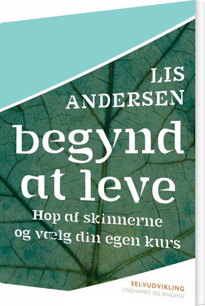 Billede af Begynd At Leve: Hop Af Skinnerne Og Vælg Din Egen Kurs - Lis Andersen - Bog