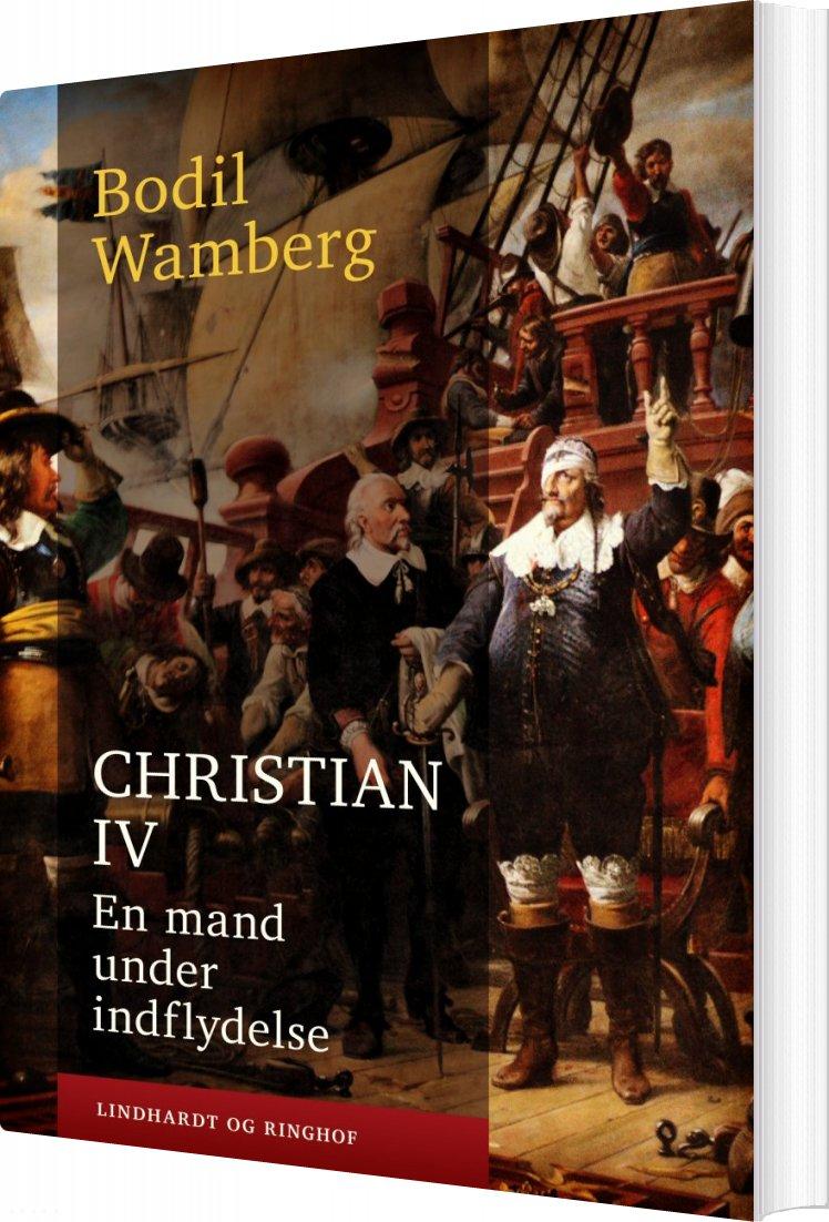 Christian Iv: En Mand Under Indflydelse - Bodil Wamberg - Bog