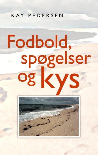 Image of   Fodbold, Spøgelser Og Kys - Kay Pedersen - Bog