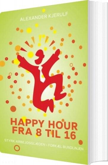 Happy Hour Fra 8 Til 16 - Alexander Kjerulf - Bog