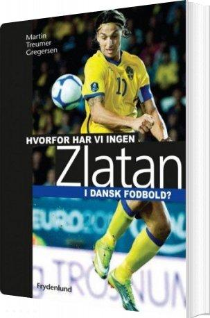 Image of   Hvorfor Har Vi Ingen Zlatan I Dansk Fodbold? - Martin Treumer Gregersen - Bog