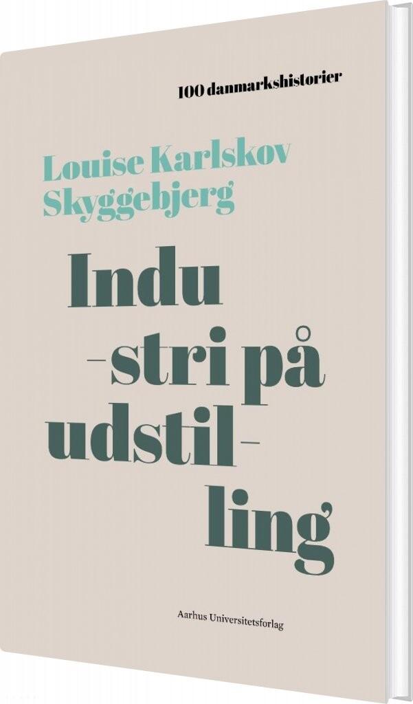 Image of   100 Danmarkshistorier - Industri På Udstilling - Louise Karlskov Skyggebjerg - Bog
