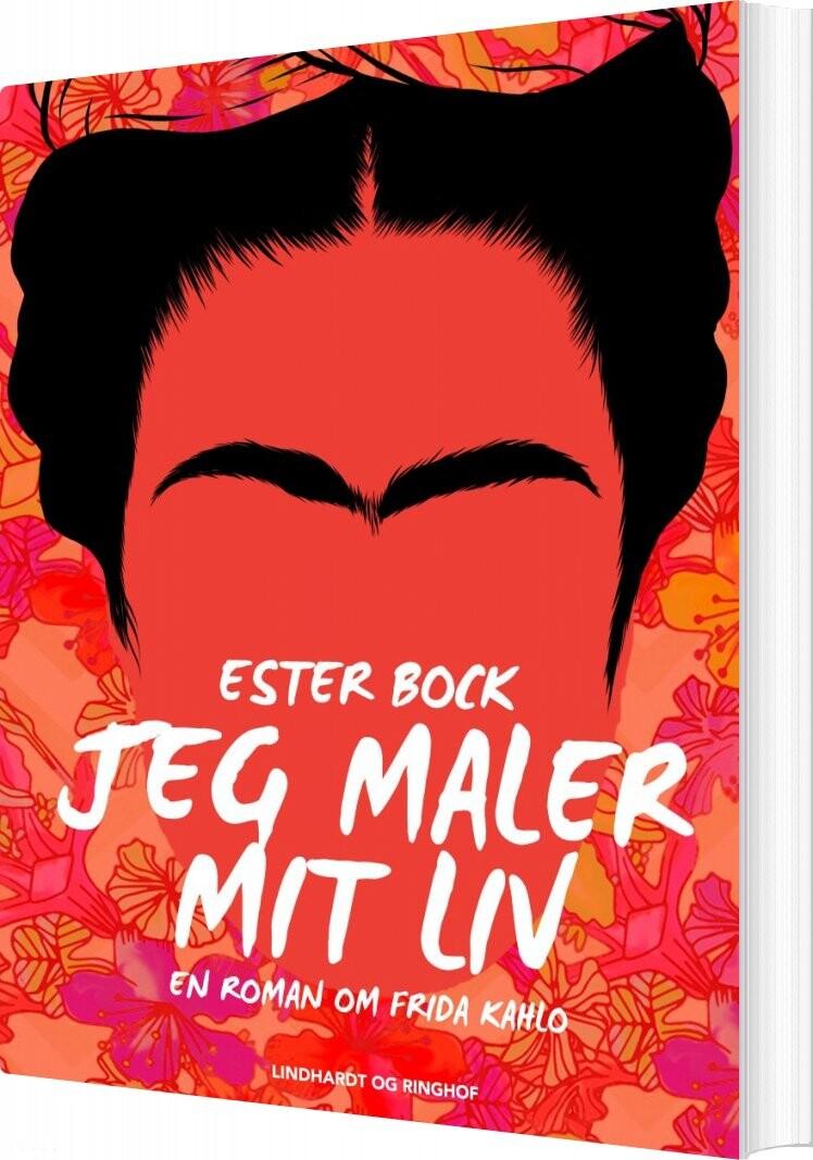 Jeg Maler Mit Liv: En Roman Om Frida Kahlo - Ester Bock - Bog