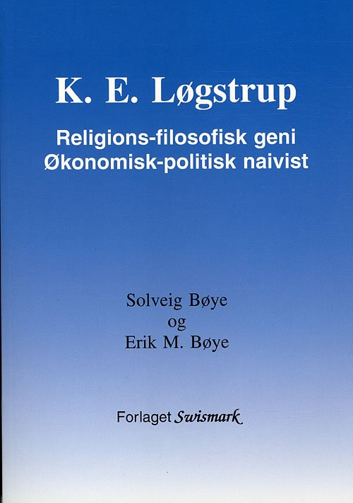 Image of   K. E. Løgstrup. Religions-filosofisk Geni. økonomisk-politisk Naivist - Erik M. Bøye - Bog