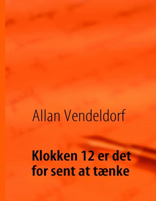 Image of   Klokken 12 Er Det For Sent At Tænke - Allan Vendeldorf - Bog