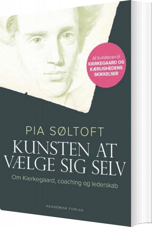 Kunsten At Vælge Sig Selv. Om Kierkegaard, Coaching Og Lederskab - Pia Søltoft - Bog