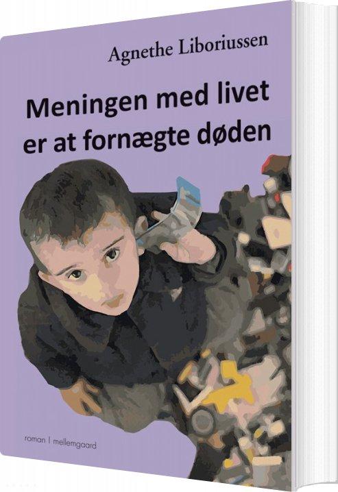 Meningen Med Livet Er At Fornægte Døden - Agnethe Liboriussen - Bog