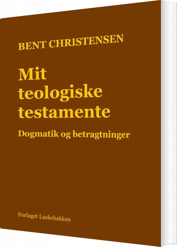 Image of   Mit Teologiske Testamente. Dogmatik Og Betragtninger - Bent Christensen - Bog