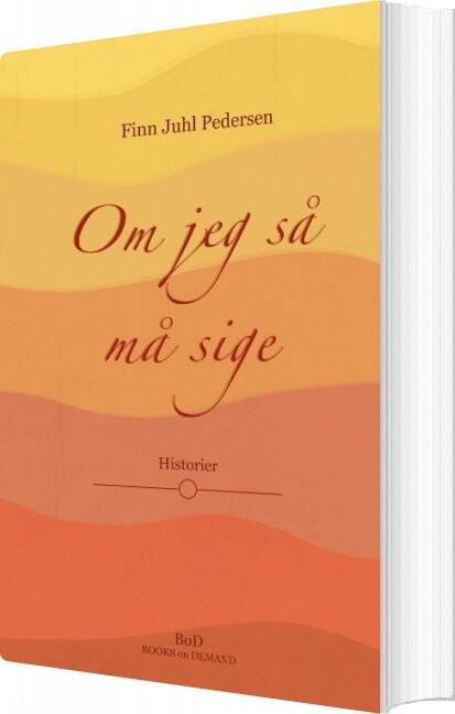 Image of   Om Jeg Så Må Sige - Finn Juhl Pedersen - Bog