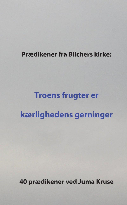 Image of   Prædikener Fra Blichers Kirke: Troens Frugter Er Kærlighedens Gerninger - Juma Kruse - Bog