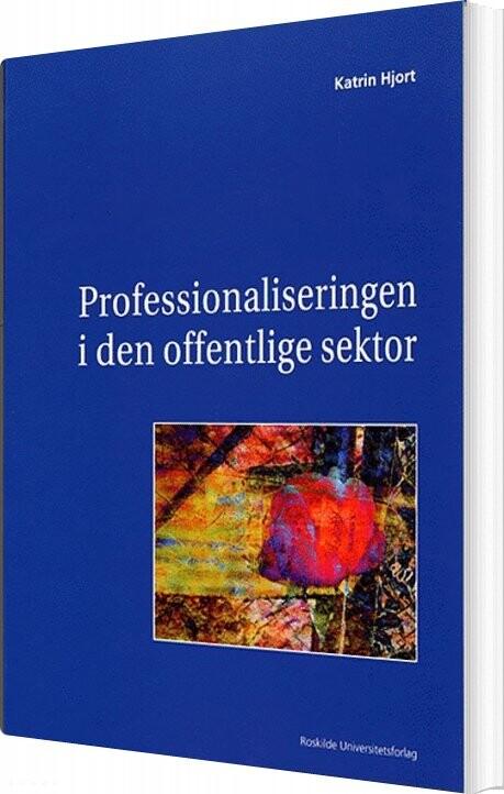 Professionaliseringen I Den Offentlige Sektor - Katrin Hjort - Bog