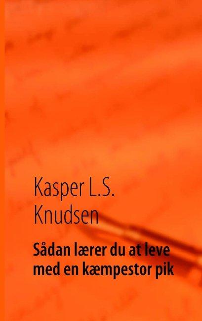 Sådan Lærer Du At Leve Med En Kæmpestor Pik - Kasper L.s. Knudsen - Bog