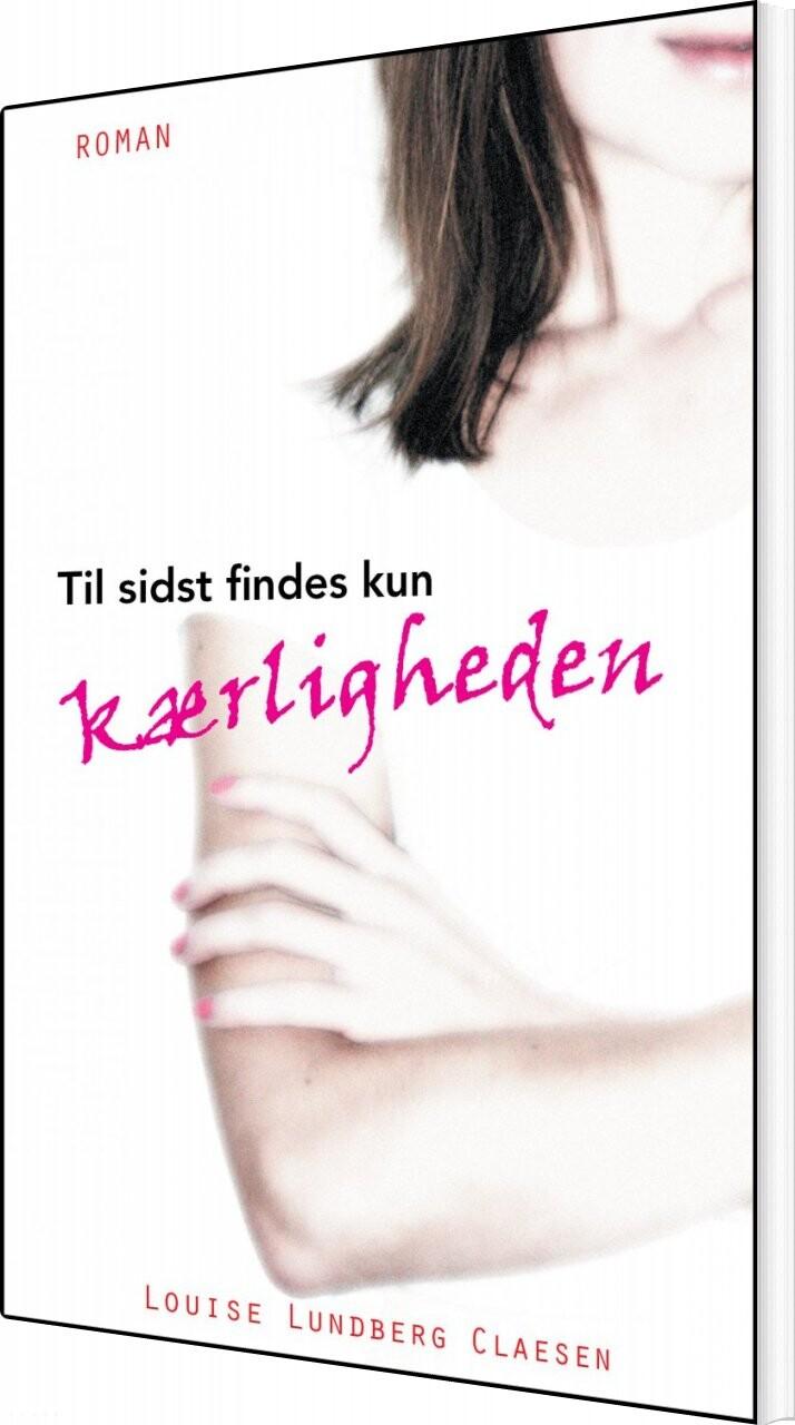 Image of   Til Sidst Findes Kun Kærligheden - Louise Lundberg Claesen - Bog